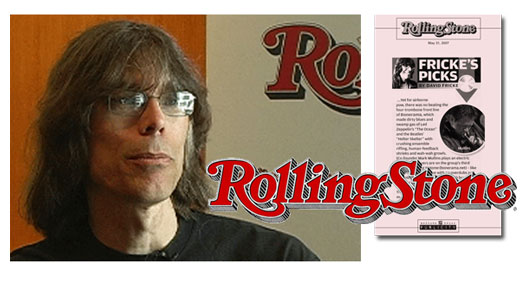 <h3>David Fricke</h3>Since 1977, David Fricke has been writing for distinguished American music magazine Rolling Stone - today as Senior Editor. in the 1980's and 90's, he was a correspondent for English Melody Maker and later for the monthly magazine Mojo. He has been honored twice with the ASCAP - Deems Taylor Award for outstanding music journalism. He has written comments on many numerous album releases including those by Velvet Underground, Led Zeppelin, Metallica, The Ramones, and The Byrds. <br /><a href=http://en.wikipedia.org/wiki/David_Fricke>Wiki Page</a>, <a href=http://rollingstone.com>Rollingstone.com</a>