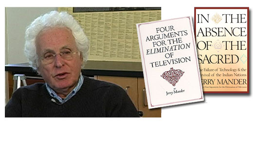 <h3>Jerry Mander</h3>Jerry Mander is an American activist best known for his books &quot;Four Arguments for the Elimination of Television&quot; (1977), and &quot;In the Absence of the Sacred&quot; (1991). Mander worked in advertising for 15 years during the 60's and 70's, including five as partner and president of Freeman, Mander & Gossage in San Francisco. In 1971 he founded Public Interest Communications, the first non-profit advertising agency in the US, which worked on campaigns to prevent dams in the Grand Canyon, founded Redwood National Park, and stopped the American project to build a supersonic transport. He is currently the director of the International Forum on Globalization and the program director for Megatechnology and Globalization at the Foundation for Deep Ecology.